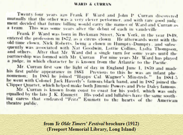 """years F War•l John  the Other Was With  that Carry the- Of Curran  Frank F born in Volk. t he Vear  t h"""" a Went with the  Old a clown In and  quently was Nat  and others. After that Mr Ward did a Singh' turn for until  t.artnership was with Mr Curran For nine years M r W ard  a in which h•• known the the  Mr Curran first the light England Junc l. and made  first to he Was  111 he Cal Wagner'. Minstrels """"  he """" ent With  band. in joined the  Quartet. which make """"0th Jimmie  Mr Curran coast which  equalb•d by late J K F.mrn?t'  yodel and the sooth.  in. caress that """"Fat t"""" the hearts of the Amerwan  theatre public.  from Ye Olde Timers' Festiva[brochure (1912)  _(Freeport Memorial Library, Long Island)"""